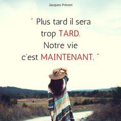 """"""" Plus tard il sera trop tard. Notre vie c'est maintenant. """" - Jacques Prévert #Citation #Vie #Avenir #Choix"""