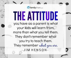"""The attitude you have as a parent is what your kids will learn from, more than what you tell them. They don't remember what you try to teach them. They remember what you are."" -Jim Henson"
