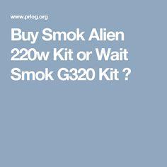 Buy Smok Alien 220w Kit or Wait Smok G320 Kit ?