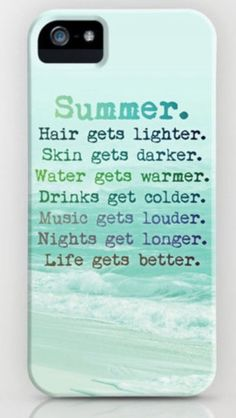 Summer. Hair gets lighter. Skin gets darker. Water gets warmer. Drinks get colder. Music gets louder. Nights get longer. Life gets better.