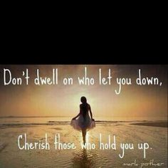 "Don't dwell on who let you down, Cherish those who hold you up. - Sad when ""life-long"" friends become disappointments"
