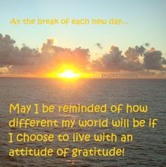 At the break of each new day, may I be reminded of how different my world will be if I choose to live with an attitude of gratitude!