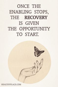 Quote on addictions: Once the enabling stops, the recovery is given the opportunity to start. www.HealthyPlace.com