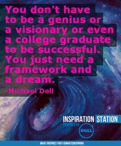 You don't have to be a genius or a visionary or even a college graduate to be successful. You just need a framework and a dream. -- quote by Michael Dell from Inspiration Station's Inspiration from Dell channel