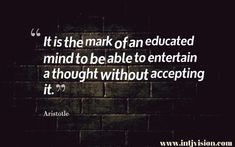 It is the mark of an educated mind to be able to entertain a thought without accepting it.  ~Aristotle