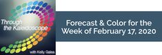 Forecast for the Week of February 17, 2020 - Through the Kaleidoscope with Kelly Galea