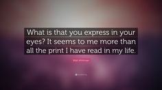"Walt Whitman Quote: ""What is that you express in your eyes?  It seems to me more than all the print I have read in my life."""