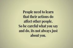 Your actions affect other people. Be careful what you say and do because there are other people who will be affected by your actions.
