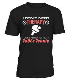 I dont need therapy  play table tenis   => Check out this shirt by clicking the image, have fun :) Please tag, repin & share with your friends who would love it. #TableTennis #TableTennisshirt #TableTennisquotes #hoodie #ideas #image #photo #shirt #tshirt #sweatshirt #tee #gift #perfectgift #birthday #Christmas
