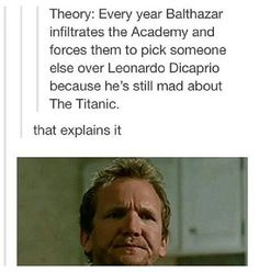Theory: Every year Balthazar infiltrates the Academy and forces them to pick someone else over Leonardo DiCaprio because he's still mad about The Titanic. He failed this year