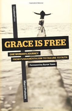 Grace Is Free: One Woman's Journey From Fundamentalism to Failure to Faith by Marci Preheim