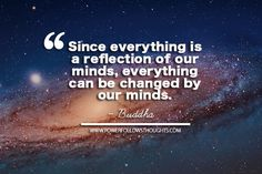 Since everything is a reflection of our minds, everything can be changed by our minds.  ~Buddha  - See more at: http://www.powerfollowsthoughts.com/since-everything-is-a-reflection-of-our-minds-everything-can-be-changed-by-our-minds-2/#sthash.CdEgxPNj.dpuf