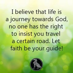 I believe that life is a journey towards God, no one has the right to insist you travel a certain road. Let faith be your guide!