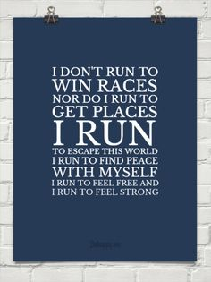 I don't run to win races nor do I run to get places. I tun to escape this world. I run to find peace with myself. I run to feel free and I run to feel strong.