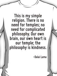 This is my simple religion. There is no need for temples; no need for complicated philosophy. Our own brain, our own heart is our temple; the philosophy is kindness. T-Shirt