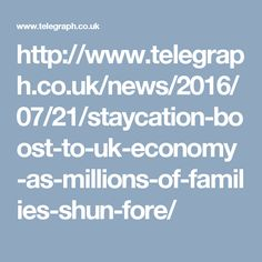 http://www.telegraph.co.uk/news/2016/07/21/staycation-boost-to-uk-economy-as-millions-of-families-shun-fore/