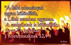 """""""A lelki adományok  ugyan különfélék,  a Lélek azonban ugyanaz.  A szolgálatok is különfélék,  de az Úr ugyanaz."""" 1 Korintusiaknak 12,4-5"""