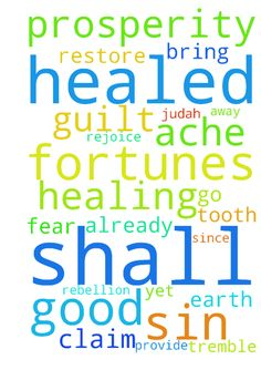 """God healed you -   My tooth aches since last week so I can't return to the dentist yet and have it pulled.��Tooth ache go away now in Jesus name! I read this verse earlier, claim your healing too my friend! :) And rejoice because we are already healed, in Jesus name! Amen.�    �    �    """"Behold, I will bring to it health and healing, and I will heal them and reveal to them abundance of prosperity and security. I will restore the fortunes of Judah and the fortunes of Israel, and rebuild…"""