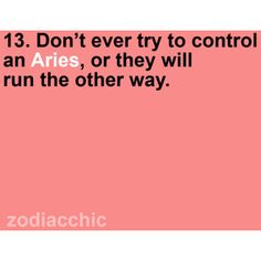 Aries -- 'Don't tell me what to do' LOL I say this probably daily at some point :p