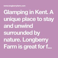 Glamping in Kent. A unique place to stay and unwind surrounded by nature. Longberry Farm is great for families, couples and groups. 5 star Reviews