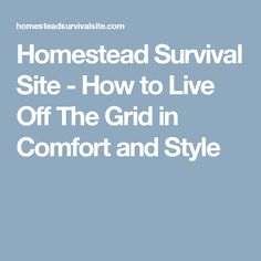 Homestead Survival Site - How to Live Off The Grid in Comfort and Style