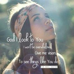 God, I look to You. I won't be overwhelmed. Give me vision to see things like You do. <3