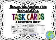 George Washington and the Federalist Era Task Cards and Recording Sheet for Student Responses This set of 42 task cards covers important people, terms, and events during George Washington's presidency and the Federalist Era.  These cards are great for stations, centers, as an independent study tool, SCOOT and other cooperative learning activities. © Lauren Webb 2014 {a social studies life}