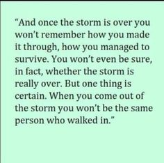 I'm not sure how I made it or possibly even making it through that storm, but I am and I did! Now Im as strong as ever