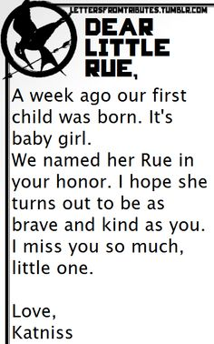 [[Dear little Rue,  A week ago our first child was born. It's baby girl.We named her Rue in your honor. I hope she turns out to be as brave and kind as you.I miss you so much, little one.  Love,Katniss]]