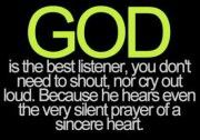 God is the best listener, you don't need to shout, nor cry out loud. Because HE hears even the very silent prayer of a sincere heart. (it was worth repeating)! Life Quotes Love, Great Quotes, Quotes To Live By, Inspirational Quotes, Amazing Quotes, Motivational Quotes, Life Sayings, Beautiful Words, Bible Quotes