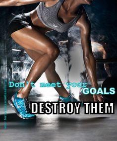 Don't meet your goals, DESTROY THEM!
