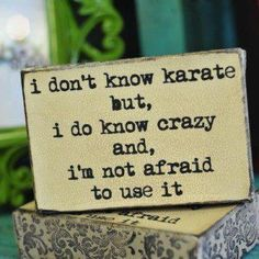 I don't know karate but, I do know crazy and, I'm not afraid to use it.