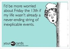 I'd be more worried about Friday the 13th if my life wasn't already a never-ending string of inexplicable events. True story hahaha!