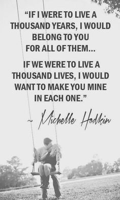 If I were to live a thousand years, I would belong to you for all of them.. If we were to live a thousand lives, I would want to make you mine in each one - Michelle Hodkin