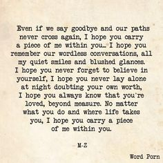 """""""Even if we say goodbye and our paths never cross again, I hope you carry a piece of me within you."""" - M-Z quote via Word Porn Financial Peace, The Words, R M Drake, Piece Of Me, My Guy, Word Porn, Relationship Quotes, Relationships, Doubts In A Relationship"""