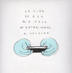 La vida es eso que pasa mientras miras el celular.