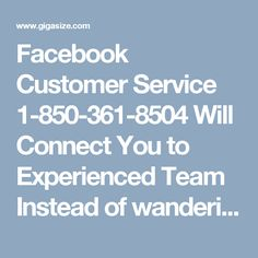 Facebook Customer Service 1-850-361-8504 Will Connect You to Experienced Team Instead of wandering in search of quality technical aid, call Facebook Customer Service number 1-850-361-8504 by which you will be connected to a highly experienced troubleshooting team which is comprised of adroit, ingenious and certified techies who are ace at fixing any kind of technical problems in no time. For more information about our services take a look at…