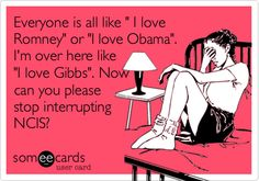 So true.... Everyone is all like ' I love Romney' or 'I love Obama'. I'm over here like 'I love Gibbs'. Now can you please stop interrupting NCIS?