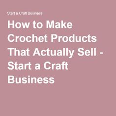 How to Make Crochet Products That Actually Sell - Start a Craft Business