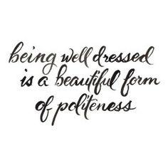 Being well dressed is a beautiful form of politeness - It shows you care enough about the people you interact with to present yourself well.