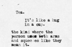 Tea. It's like a hug in a cup. The kind where the person uses both arms and squeezes like they mean it.