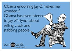 Obama endorsing Jay-Z makes me wonder if Obama has ever listened to Jay-Z's lyrics about selling crack and stabbing people.