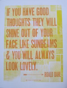 """If you have good thoughts they will shine out of your face like sunbeams & you will always look lovely. - Roald Dahl  Roald Dahl Letterpress Quote 14"""" x 18"""". $20.00, via Etsy."""