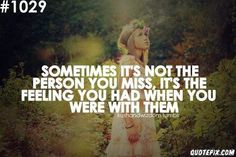 Sometimes it's not the person you miss, it's the feeling you had when you were with them.