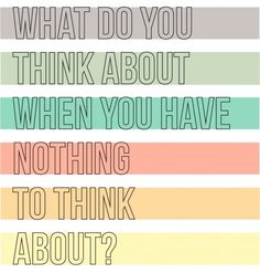What do you think about when you have nothing to think about?