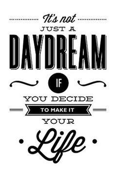 It's not jus a daydream if you decide to make it your life.