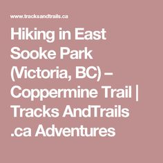 Hiking in East Sooke Park (Victoria, BC) – Coppermine Trail   Tracks AndTrails .ca Adventures