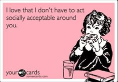 socially acceptable? That's nonsense. I feel this way about most of my friends. :)