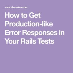 How to Get Production-like Error Responses in Your Rails Tests Ruby On Rails, Be True To Yourself, No Response, How To Get