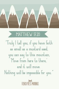 01/04/14- Matthew 17:20 ...If ye have faith as a grain of mustard seed, ye shall say unto this mountain, Remove hence to yonder place; and it shall remove; and nothing shall be impossible unto you.